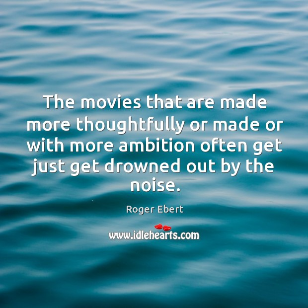 The movies that are made more thoughtfully or made or with more ambition often get just get drowned out by the noise. Image
