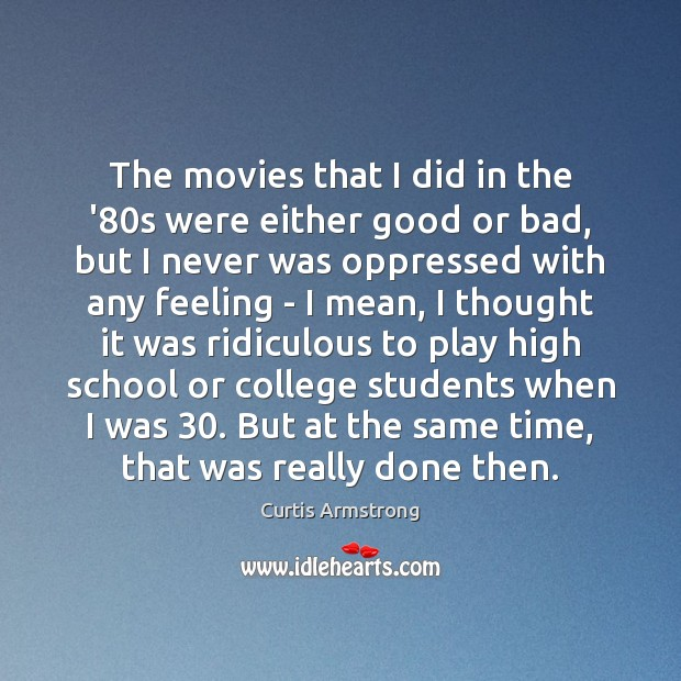 The movies that I did in the '80s were either good Curtis Armstrong Picture Quote