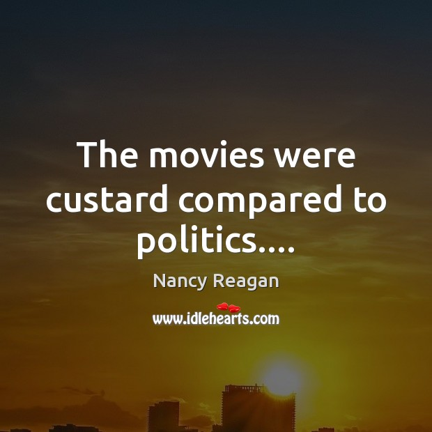 The movies were custard compared to politics…. Nancy Reagan Picture Quote