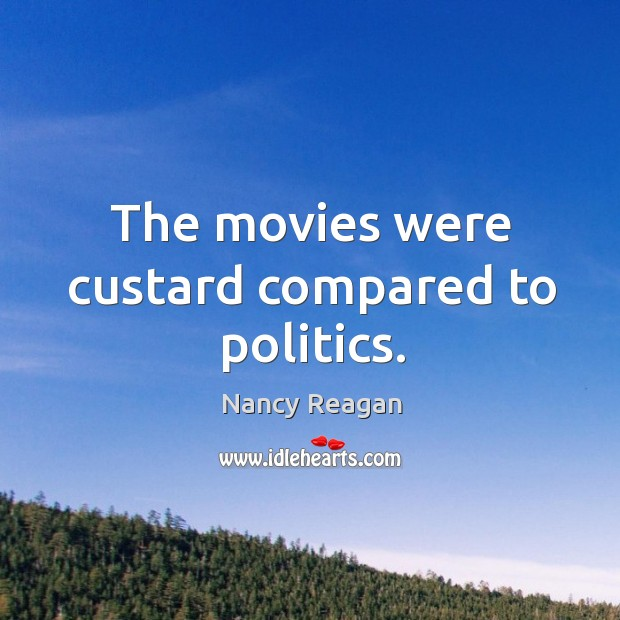 The movies were custard compared to politics. Nancy Reagan Picture Quote