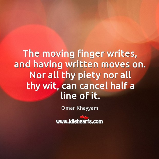 The moving finger writes, and having written moves on. Nor all thy piety nor all thy wit, can cancel half a line of it. Image