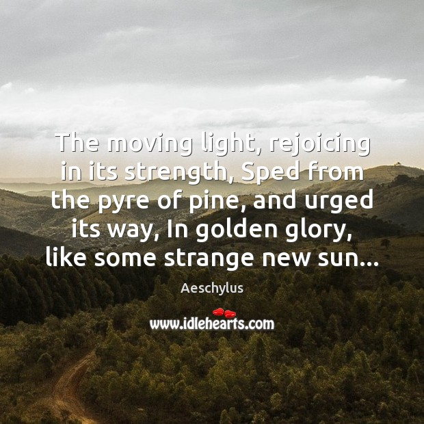 Image, The moving light, rejoicing in its strength, Sped from the pyre of