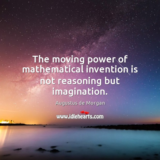 Image, The moving power of mathematical invention is not reasoning but imagination.