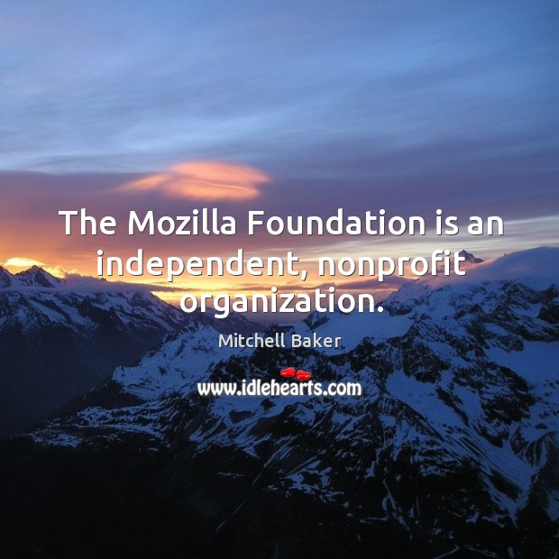 The mozilla foundation is an independent, nonprofit organization. Mitchell Baker Picture Quote