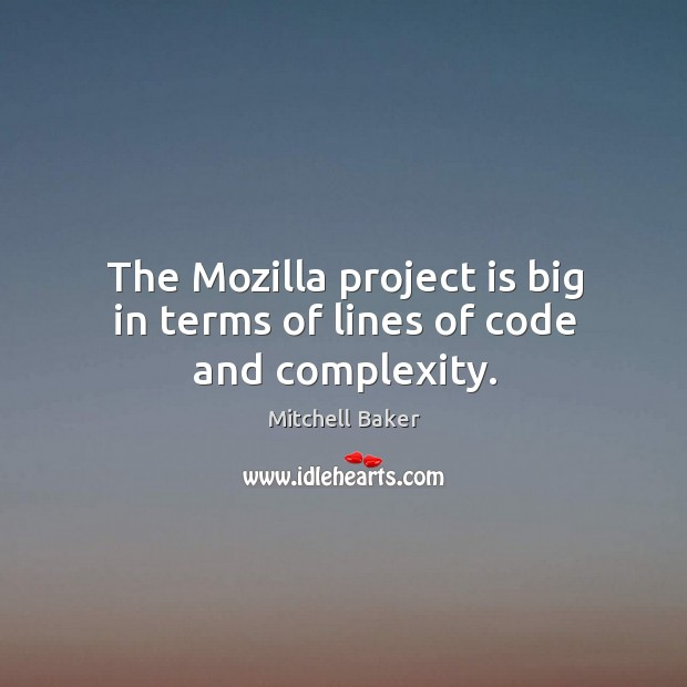 The mozilla project is big in terms of lines of code and complexity. Mitchell Baker Picture Quote