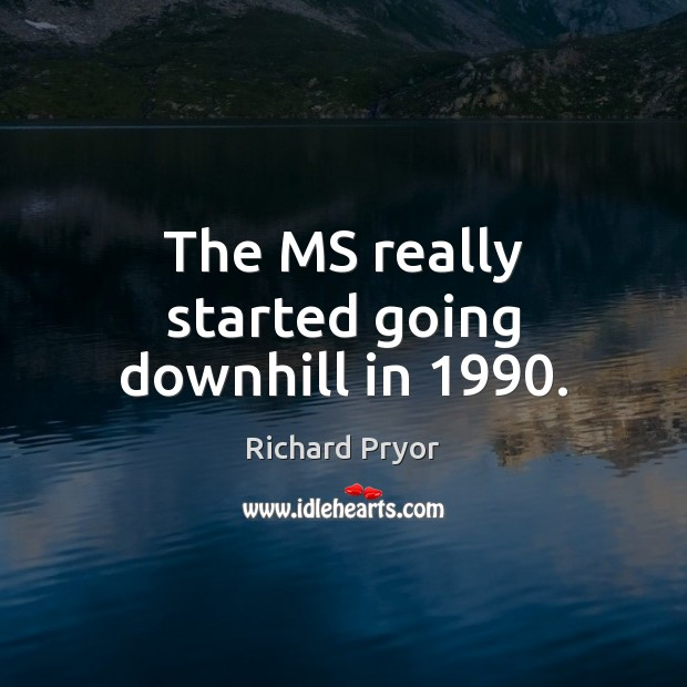 The MS really started going downhill in 1990. Richard Pryor Picture Quote