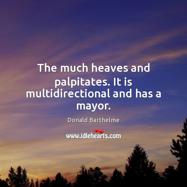 The much heaves and palpitates. It is multidirectional and has a mayor. Donald Barthelme Picture Quote