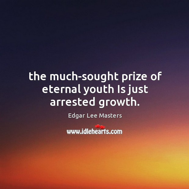 The much-sought prize of eternal youth Is just arrested growth. Image