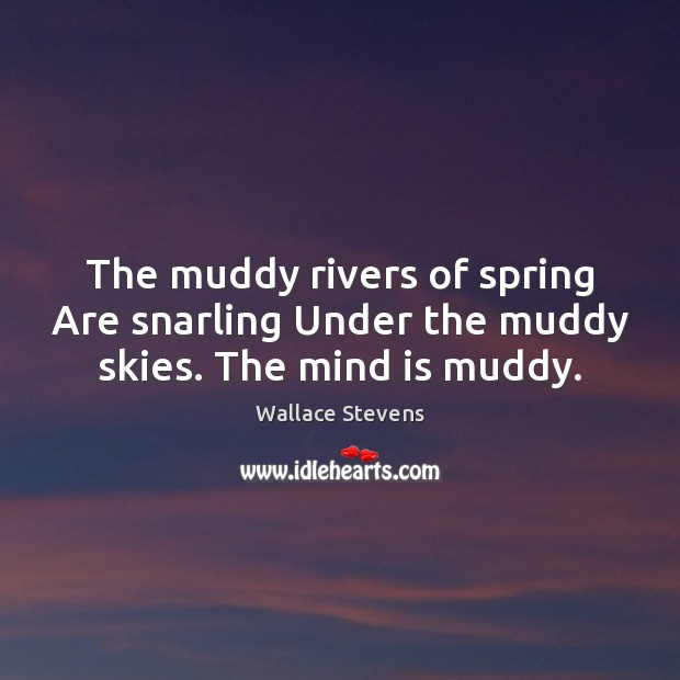 The muddy rivers of spring Are snarling Under the muddy skies. The mind is muddy. Image