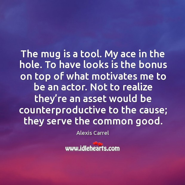 The mug is a tool. My ace in the hole. To have looks is the bonus on top of what motivates me to be an actor. Image