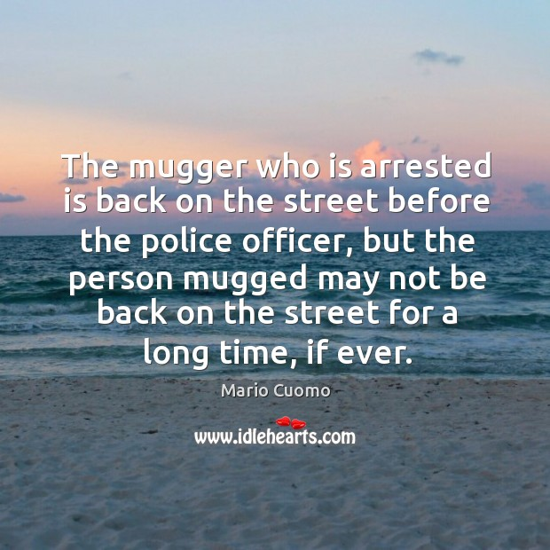 The mugger who is arrested is back on the street before the police officer, but the person Mario Cuomo Picture Quote