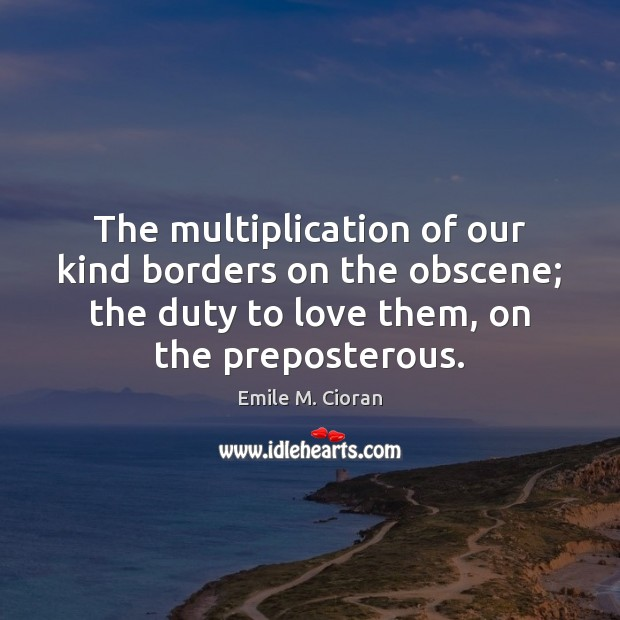 The multiplication of our kind borders on the obscene; the duty to Emile M. Cioran Picture Quote