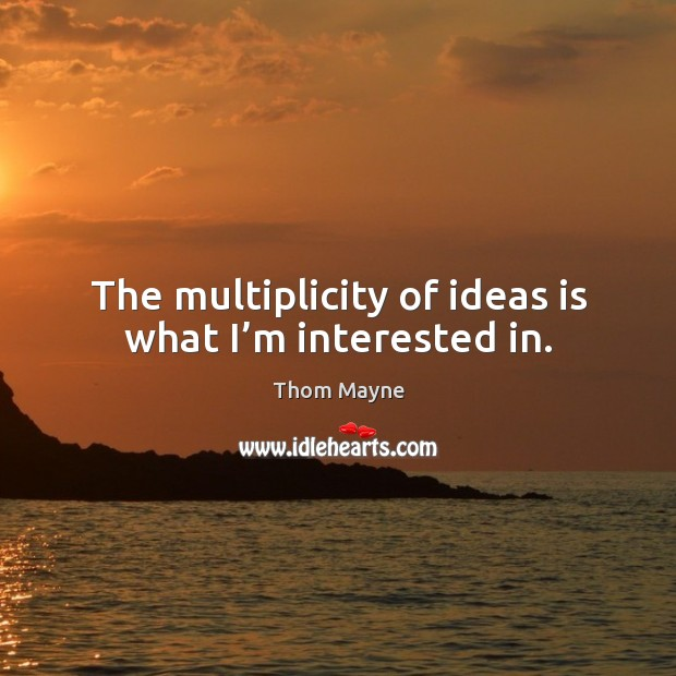 The multiplicity of ideas is what I'm interested in. Thom Mayne Picture Quote