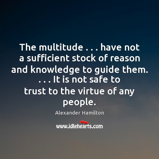The multitude . . . have not a sufficient stock of reason and knowledge to Alexander Hamilton Picture Quote