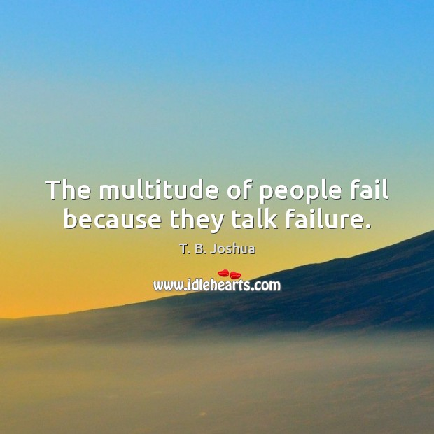 The multitude of people fail because they talk failure. T. B. Joshua Picture Quote