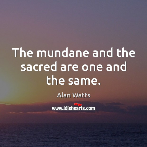 Image, The mundane and the sacred are one and the same.