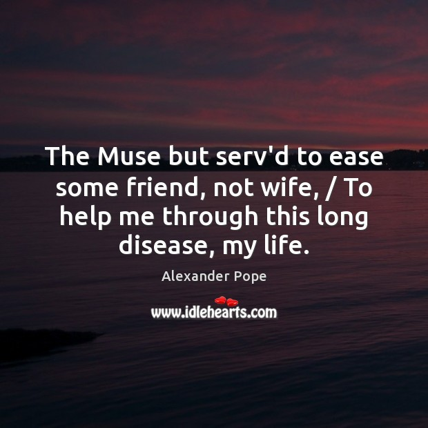 The Muse but serv'd to ease some friend, not wife, / To help Alexander Pope Picture Quote