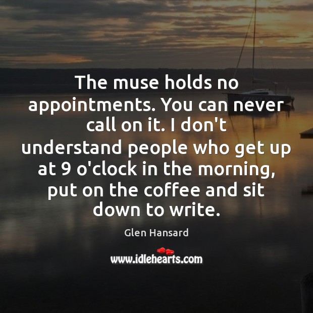 The muse holds no appointments. You can never call on it. I Glen Hansard Picture Quote