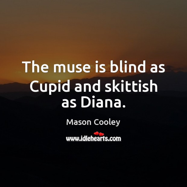 The muse is blind as Cupid and skittish as Diana. Image