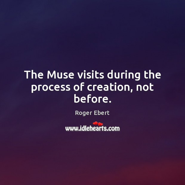 The Muse visits during the process of creation, not before. Image