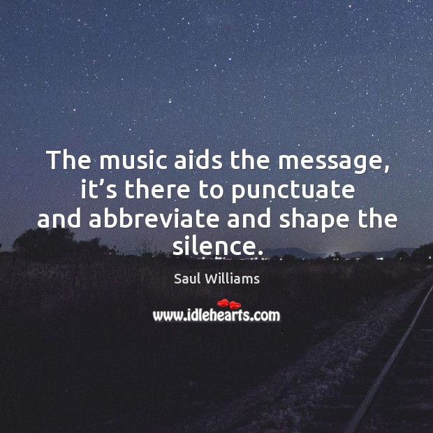 The music aids the message, it's there to punctuate and abbreviate and shape the silence. Image