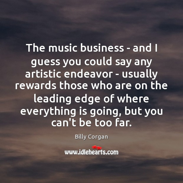 The music business – and I guess you could say any artistic Billy Corgan Picture Quote