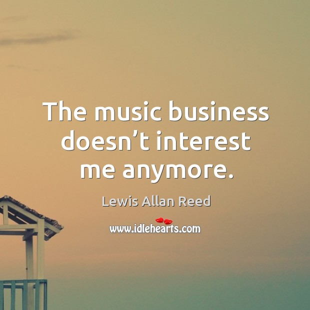 The music business doesn't interest me anymore. Lewis Allan Reed Picture Quote