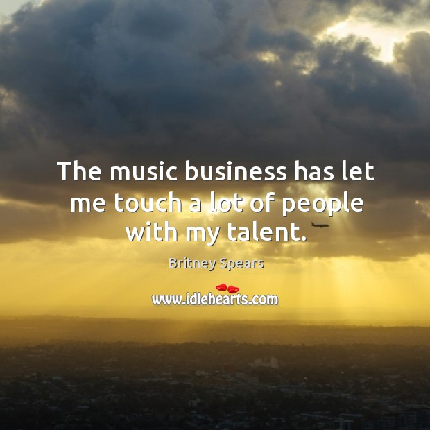 The music business has let me touch a lot of people with my talent. Image