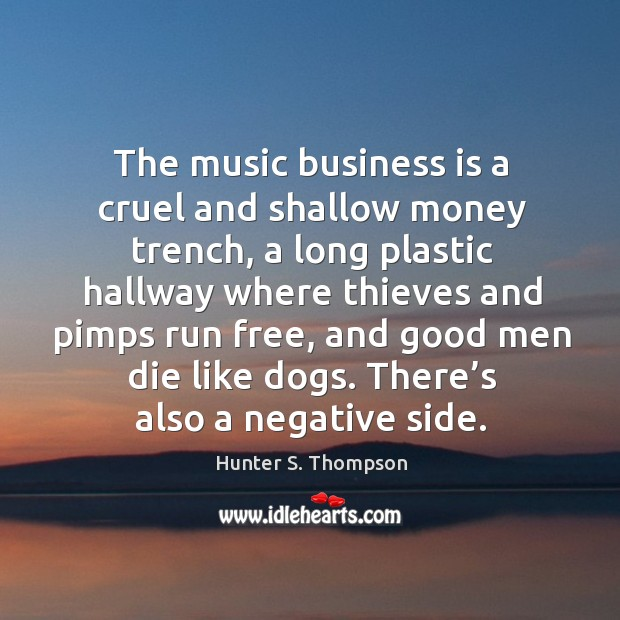 The music business is a cruel and shallow money trench, a long plastic hallway where thieves and pimps run free Image