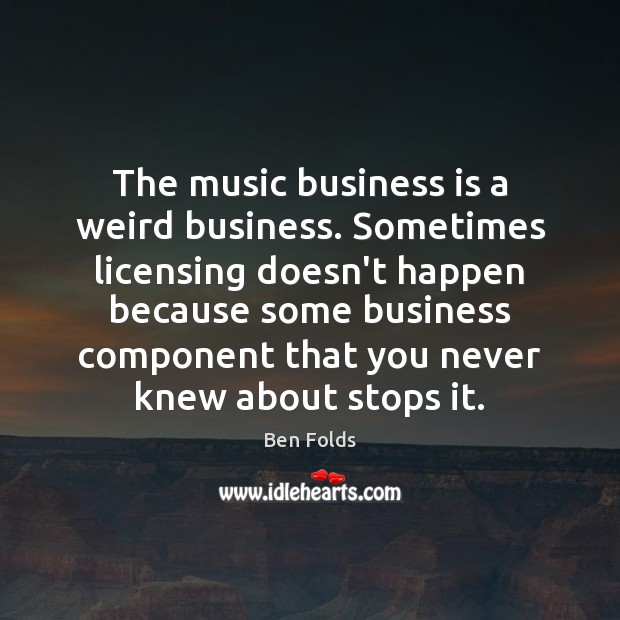 The music business is a weird business. Sometimes licensing doesn't happen because Ben Folds Picture Quote