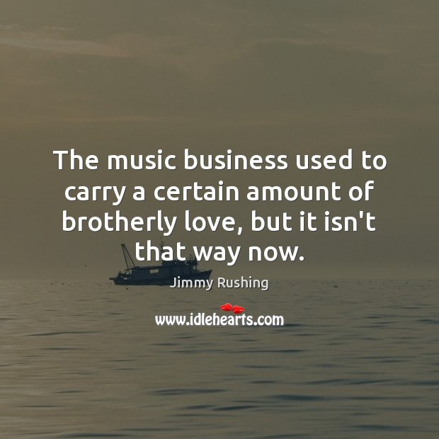 The music business used to carry a certain amount of brotherly love, Jimmy Rushing Picture Quote