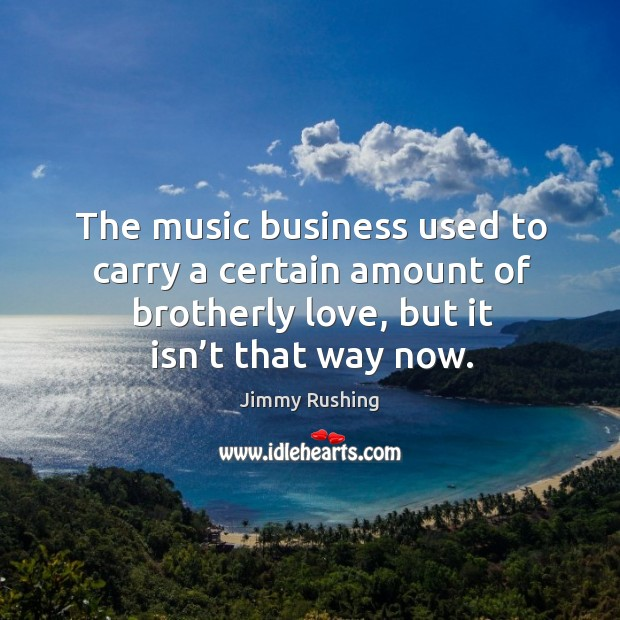 The music business used to carry a certain amount of brotherly love, but it isn't that way now. Jimmy Rushing Picture Quote