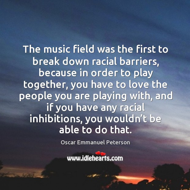 The music field was the first to break down racial barriers, because in order Image