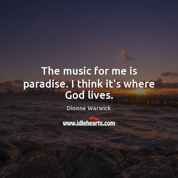 The music for me is paradise. I think it's where God lives. Image