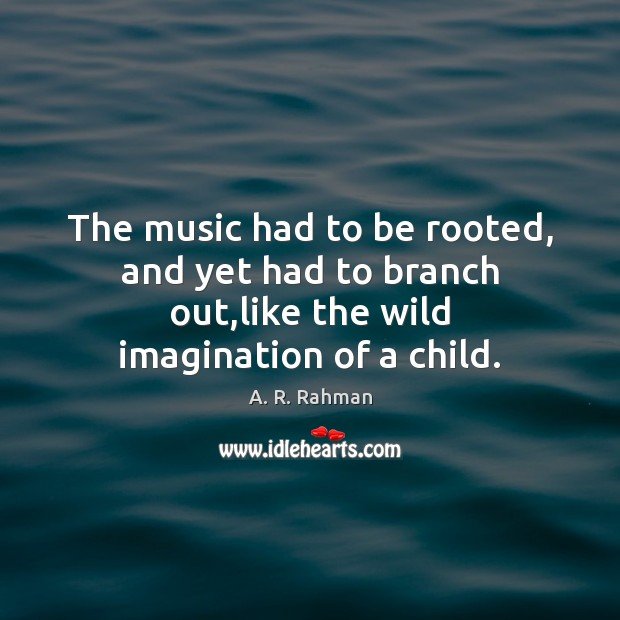 The music had to be rooted, and yet had to branch out, A. R. Rahman Picture Quote