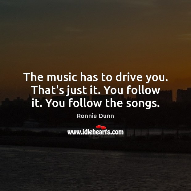 The music has to drive you. That's just it. You follow it. You follow the songs. Ronnie Dunn Picture Quote