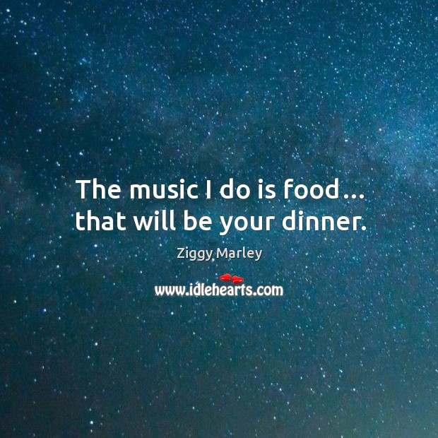 The music I do is food… that will be your dinner. Image