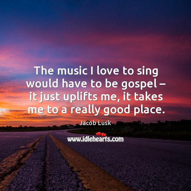 The music I love to sing would have to be gospel – it just uplifts me, it takes me to a really good place. Image