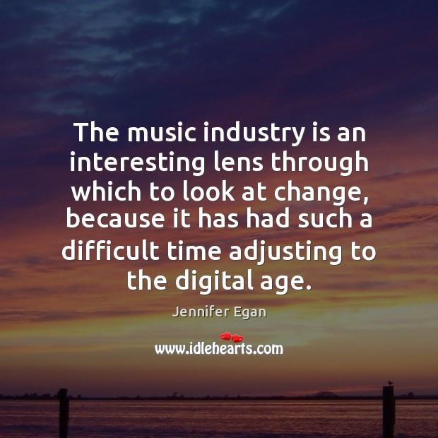 The music industry is an interesting lens through which to look at Jennifer Egan Picture Quote