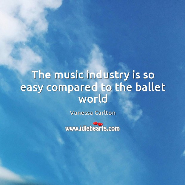 The music industry is so easy compared to the ballet world Vanessa Carlton Picture Quote