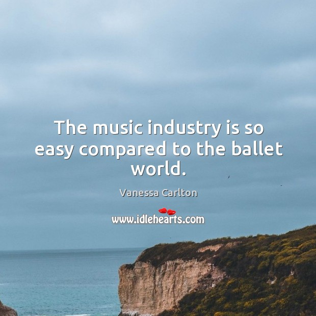 The music industry is so easy compared to the ballet world. Vanessa Carlton Picture Quote