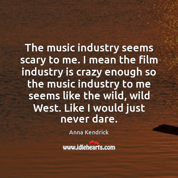 The music industry seems scary to me. I mean the film industry Anna Kendrick Picture Quote