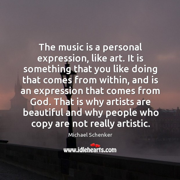 The music is a personal expression, like art. It is something that you like doing that comes from within Image