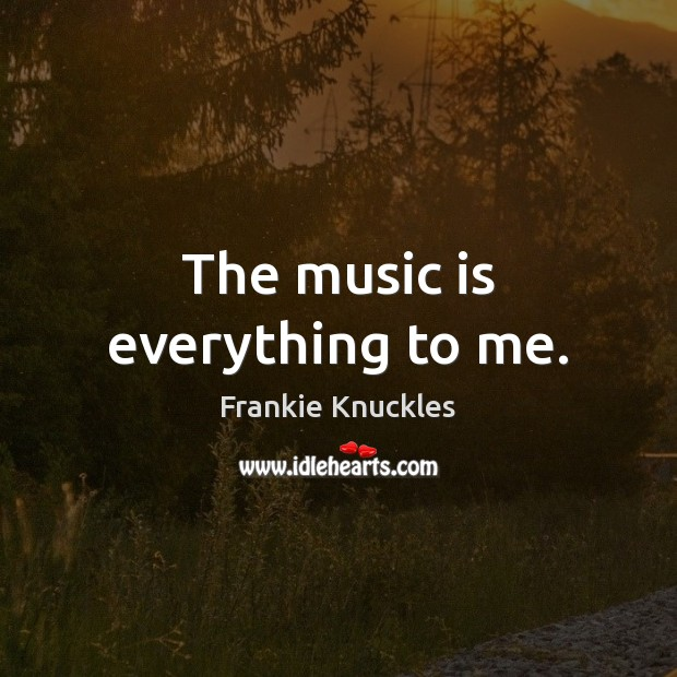 The music is everything to me. Image