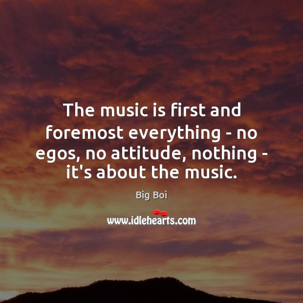 The music is first and foremost everything – no egos, no attitude, Music Quotes Image