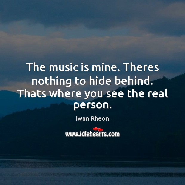 The music is mine. Theres nothing to hide behind. Thats where you see the real person. Music Quotes Image