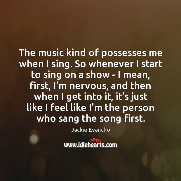 The music kind of possesses me when I sing. So whenever I Image