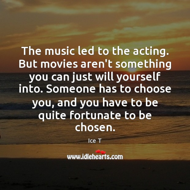 The music led to the acting. But movies aren't something you can Ice T Picture Quote