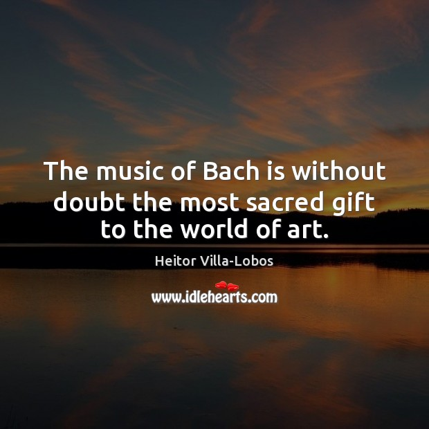 The music of Bach is without doubt the most sacred gift to the world of art. Image