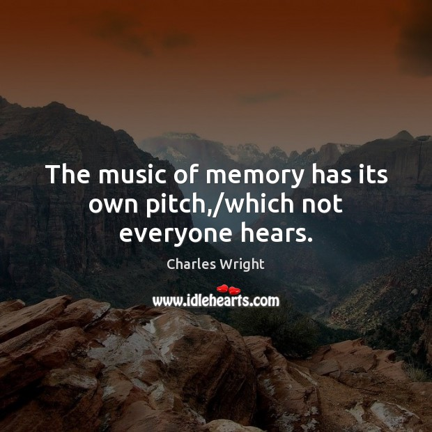 Image, The music of memory has its own pitch,/which not everyone hears.